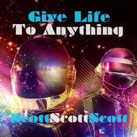 Give Life To Anything – By ScottScottScott